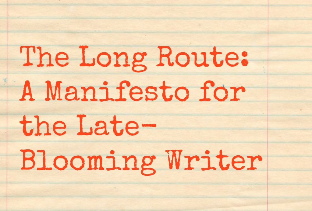 The Long Route: A Manifesto for the Late-Blooming Writer