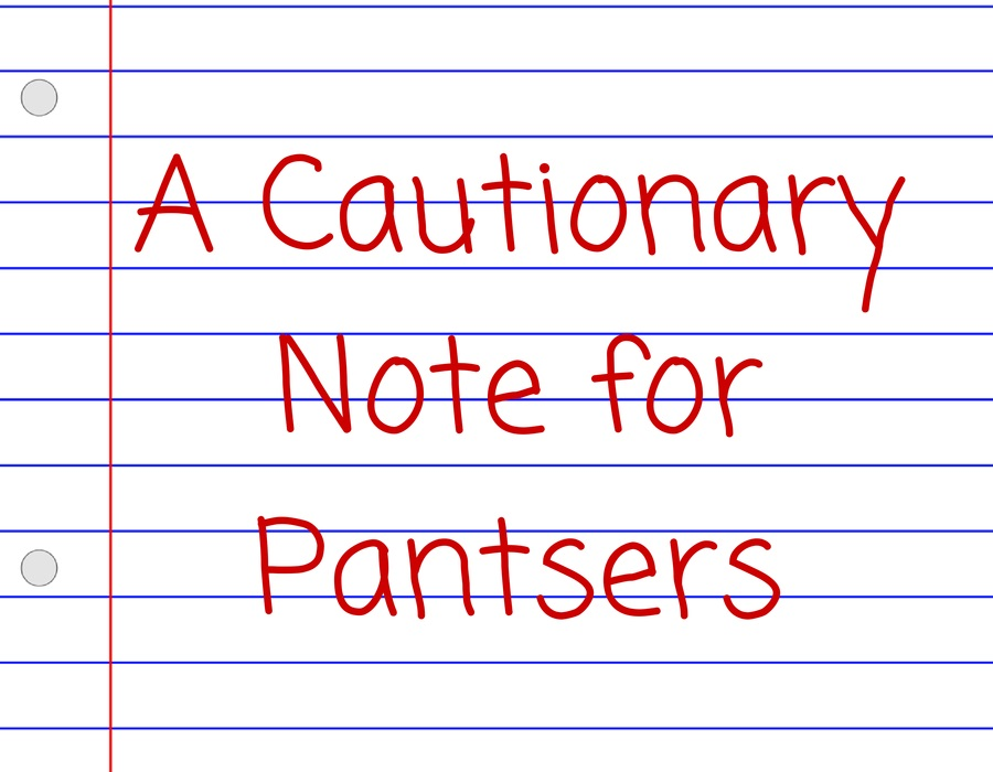 A Cautionary Note for Pantsers